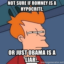Futurama Fry - not sure if romney is a hypocrite, or just obama is a liar...