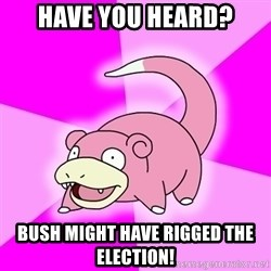 Slowpoke - Have you heard? bush might have rigged the election!