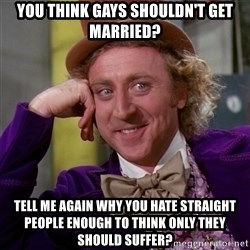 Willy Wonka - you think gays shouldn't get married? tell me again why you hate straight people enough to think only they should suffer?