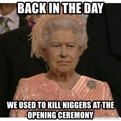 Unimpressed Queen - back in the day we used to kill niggers at the opening ceremony
