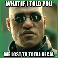 Matrix Morpheus - what if i told you we lost to total recal