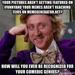 Willy Wonka - your pictures aren't getting featured on ifunnyand your memes aren't reaching teirs on memegenerator.net? how will you ever be recognized for your comedic genius?