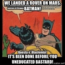 Batman Slap Robin Blasphemy - we landed a rover on mars, batman! it's been done before, you uneducated bastard!