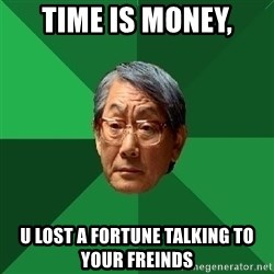 High Expectations Asian Father - time is money, u lost a fortune talking to your freinds