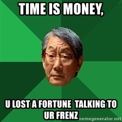 High Expectations Asian Father - time is money, u lost a fortune  talking to ur frenz