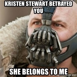 Bane - Kristen Stewart betrayed you She belongs to me