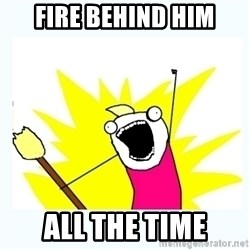 All the things - fire behind him all the time