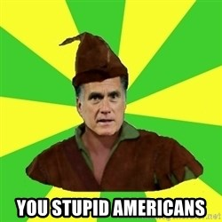 RomneyHood - YOU STUPID AMERICANS