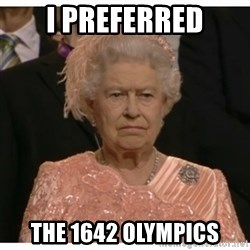 Unimpressed Queen - I preferred the 1642 Olympics