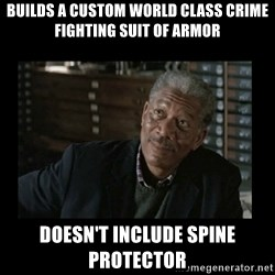 Lucius Fox - Builds a custom world class crime fighting suit of armor doesn't include spine protector