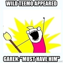 """All the things - WILD TEEMO APPEARED GAREN: """"MUST HAVE HIM"""""""