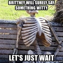 Waiting For Op - brittney will surely say something witty let's just wait