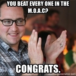 ClappyQ - You beat every one in the M.O.A.C? Congrats.