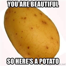potato meme - YOU ARE BEAUTIFUL SO HERE'S A POTATO
