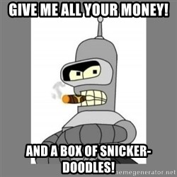 Futurama - Bender Bending Rodriguez - give me all your money! and a box of snicker-doodles!
