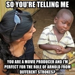So You're Telling me - So you're telling me You are a movie producer and I'm perfect for the role of Arnold from Different StrokeS?