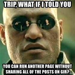 What If I Told You - Trip, what if i told you you can run another page without sharing all of the posts on gir?
