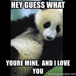 I love you panda - Hey Guess what youre mine.  and i love you