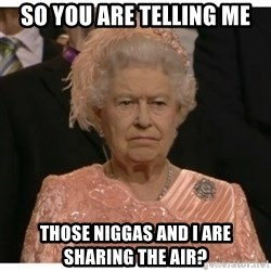 Unimpressed Queen - so you are telling me those niggas and i are sharing the air?