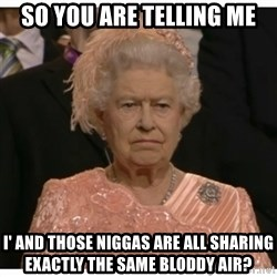 Unimpressed Queen - so you are telling me i' and those niggas are all sharing exactly the same bloddy air?