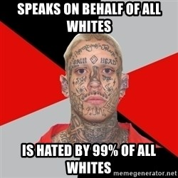 White Power Problems - SPEAKS ON BEHALF OF ALL WHITES IS HATED BY 99% OF ALL WHITES