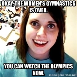 Overly Obsessed Girlfriend - okay, the women's gymnastics is over. you can watch the olympics now.