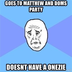 Okay Guy - goes to matthew and doms party  doesnt have a onezie