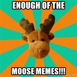 Socially Inept Moose - enough of the moose memes!!!