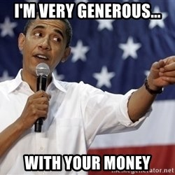 Obama You Mad - I'm Very Generous... With Your Money
