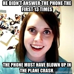 Clingy Girlfriend - He didn't Answer the phone the first 13 times ThE Phone must have blown up in  the plane crash.