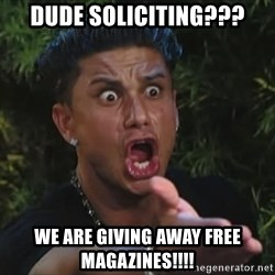 Pauly D - Dude soliciting??? We are giving away free magazines!!!!