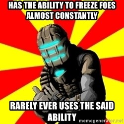 Isaac Clarke - Has the ability to freeze foes almost constantly rarely ever uses the said ability