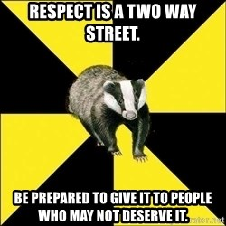 PuffBadger - Respect is a two way street. Be prepared to give it to people who may not deserve it.