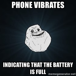 Forever Alone - phone vibrates indicating that the battery is full