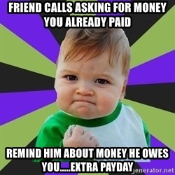 Victory baby meme - Friend calls asking for money you already paid remind him about money he owes you.....extra payday