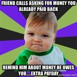 Victory baby meme - Friend calls asking for money you already paid back remind him about money he owes you.....extra payday