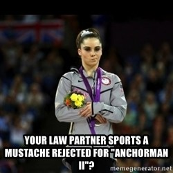 "Unimpressed McKayla Maroney -  Your Law partner sports a mustache rejected for ""anchorman II""?"