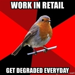 Retail Robin - Work in retail get degraded everyday