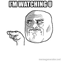 i'm watching you meme - i'm watching u