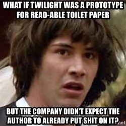 Conspiracy Keanu - what if twilight was a prototype for read-able toilet paper but the company didn't expect the author to already put shit on it?