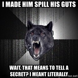 Insanity Wolf - I made him spill his guts wait, that means to tell a secret? I meant literally