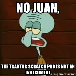 Squidward The Music Expert - No juan, the traktor scratch pro is not an instrument