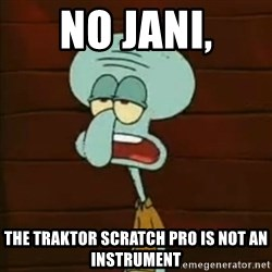 Squidward The Music Expert - no jani, the traktor scratch pro is not an instrument
