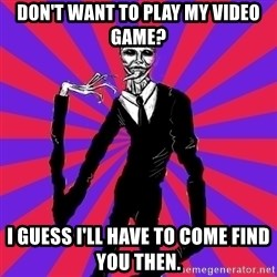 slender man - Don't want to play my video game? I guess I'll have to come find you then.