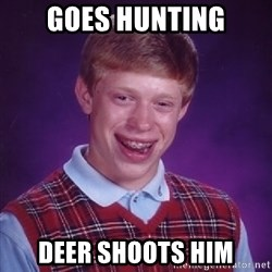 Bad Luck Brian - Goes hunting deer shoots him