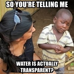 So You're Telling me - So You're Telling me water is actually transparent?