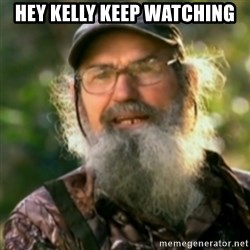 Duck Dynasty - Uncle Si  - hey kelly keep watching