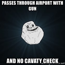 Forever Alone - passes through airport with gun and no cavaty check