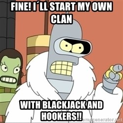 Bender PIMP 2 - Fine! I´LL START MY OWN CLAN WITH BLACKJACK AND HOOKERS!!