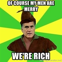 RomneyHood - of course my men are merry we're rich